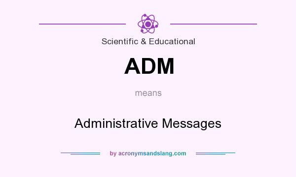 What does ADM mean? It stands for Administrative Messages