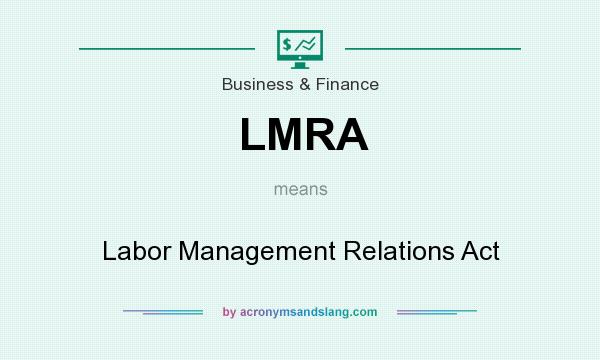 What does LMRA mean? It stands for Labor Management Relations Act