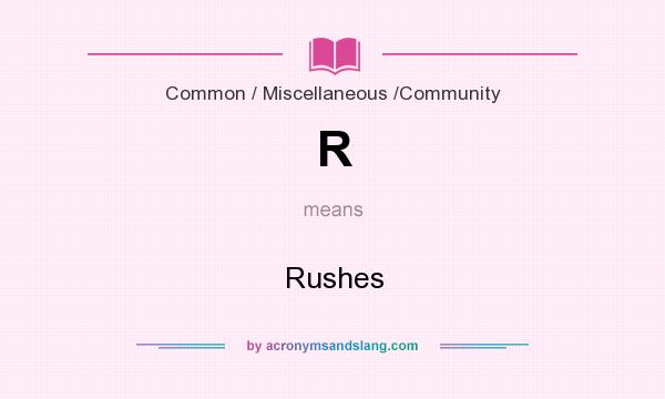 What does R mean? It stands for Rushes