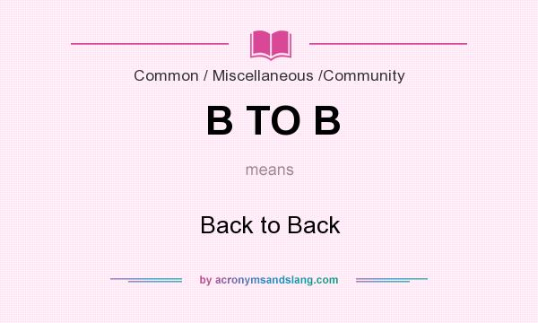 What does B TO B mean? It stands for Back to Back