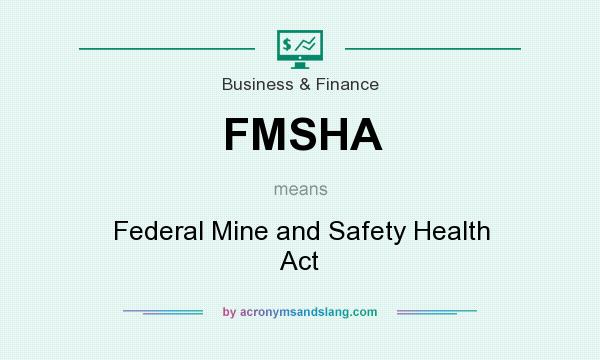 What does FMSHA mean? It stands for Federal Mine and Safety Health Act