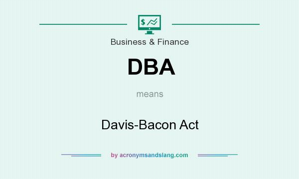 What does DBA mean? It stands for Davis-Bacon Act