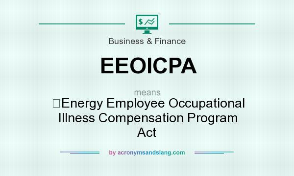 What does EEOICPA mean? It stands for Energy Employee Occupational Illness Compensation Program Act