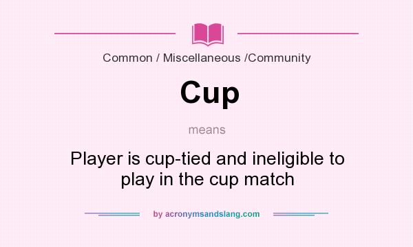 What does Cup mean? It stands for Player is cup-tied and ineligible to play in the cup match