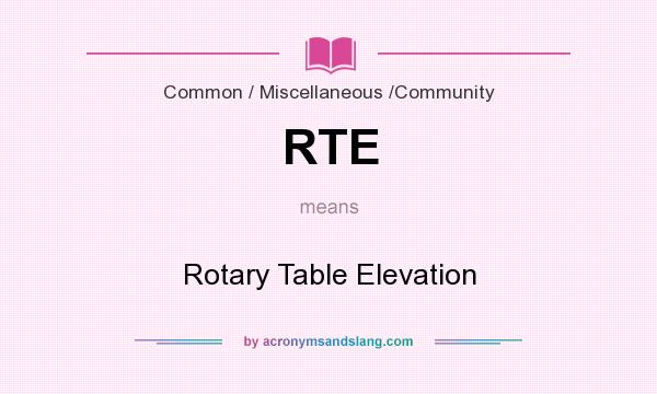 What does RTE mean? It stands for Rotary Table Elevation