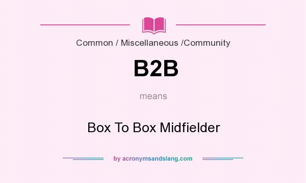 What does B2B mean? It stands for Box To Box Midfielder