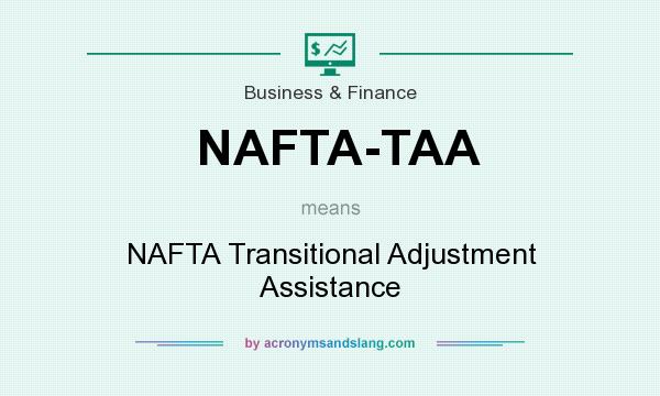 What does NAFTA-TAA mean? It stands for NAFTA Transitional Adjustment Assistance