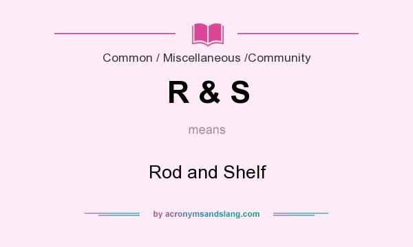 What does R & S mean? It stands for Rod and Shelf