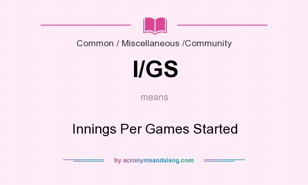 What does I/GS mean? It stands for Innings Per Games Started