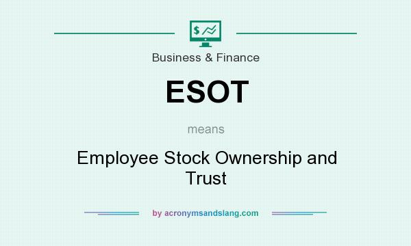 What does ESOT mean? It stands for Employee Stock Ownership and Trust