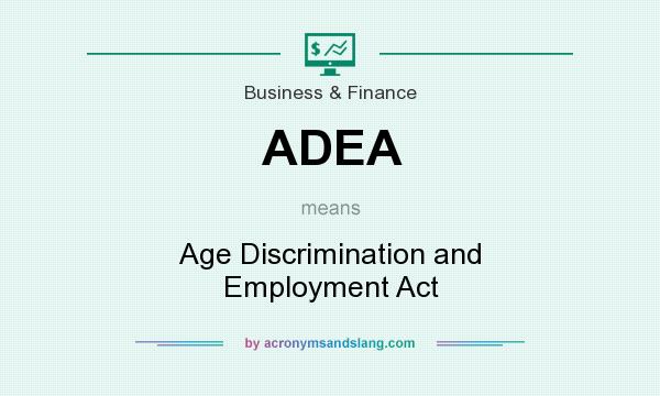 What does ADEA mean? It stands for Age Discrimination and Employment Act