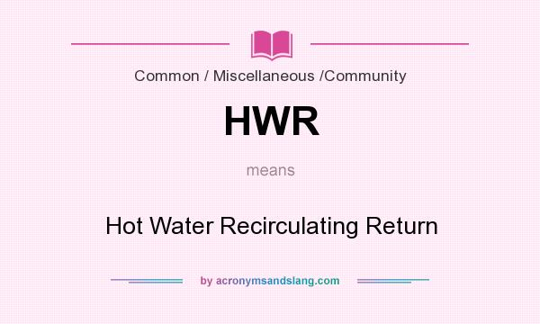 What does HWR mean? It stands for Hot Water Recirculating Return
