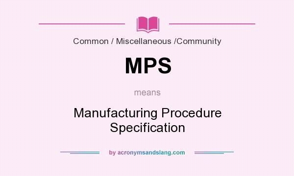 What does MPS mean? It stands for Manufacturing Procedure Specification