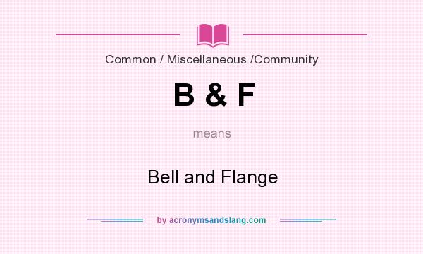 What does B & F mean? It stands for Bell and Flange