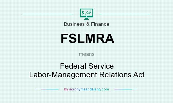 What does FSLMRA mean? It stands for Federal Service Labor-Management Relations Act