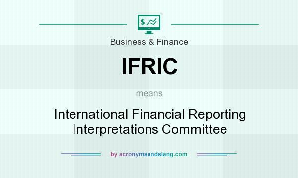 What does IFRIC mean? It stands for International Financial Reporting Interpretations Committee