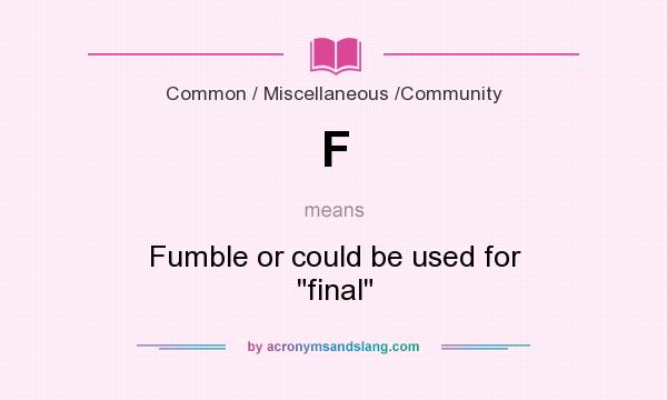 What does F mean? It stands for Fumble or could be used for final