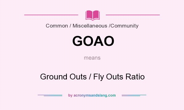 What does GOAO mean? It stands for Ground Outs / Fly Outs Ratio