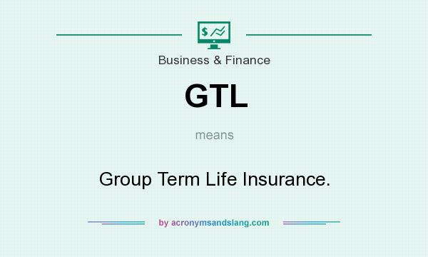 What does GTL mean? It stands for Group Term Life Insurance.