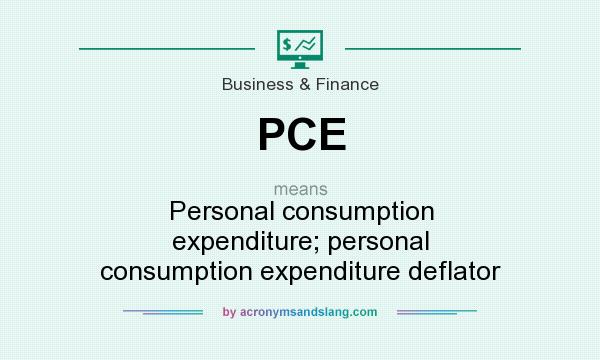 What does PCE mean? It stands for Personal consumption expenditure; personal consumption expenditure deflator