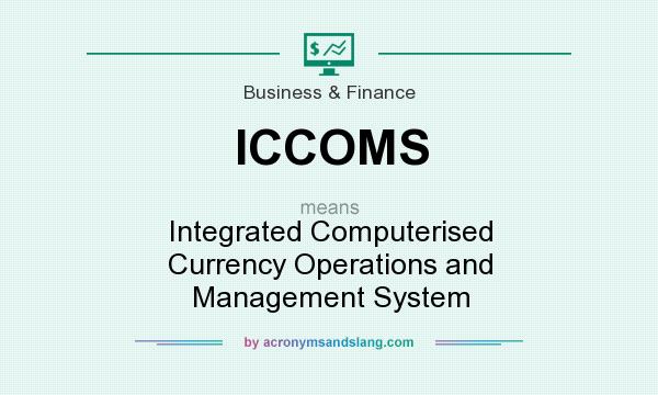 What does ICCOMS mean? It stands for Integrated Computerised Currency Operations and Management System