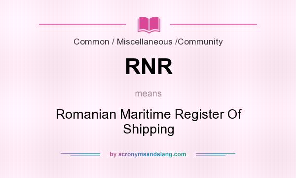 What does RNR mean? It stands for Romanian Maritime Register Of Shipping