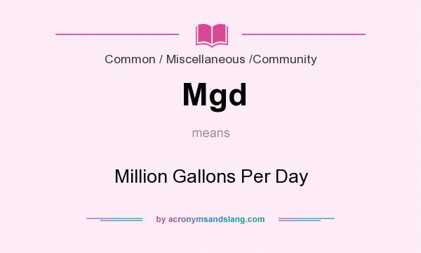 What does Mgd mean? It stands for Million Gallons Per Day