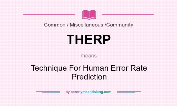 What does THERP mean? It stands for Technique For Human Error Rate Prediction