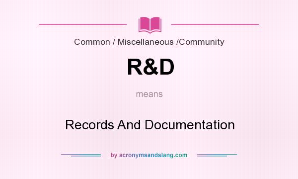 What does R&D mean? It stands for Records And Documentation