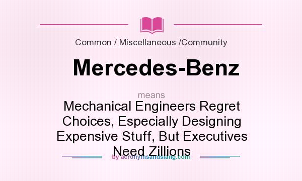 What does Mercedes-Benz mean? It stands for Mechanical Engineers Regret Choices, Especially Designing Expensive Stuff, But Executives Need Zillions