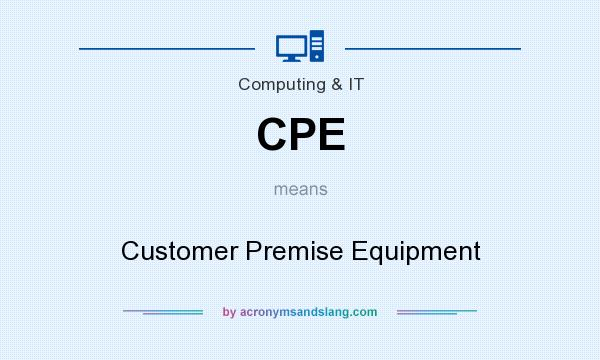 What does CPE mean? It stands for Customer Premise Equipment