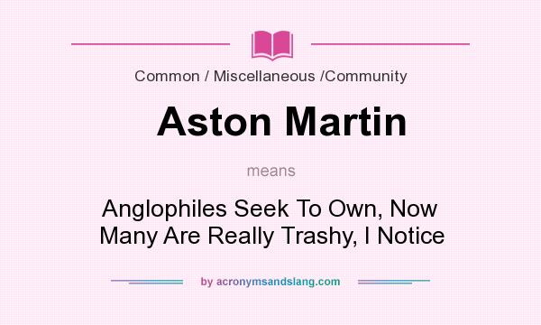 What does Aston Martin mean? It stands for Anglophiles Seek To Own, Now Many Are Really Trashy, I Notice
