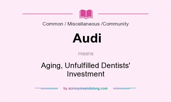 What does Audi mean? It stands for Aging, Unfulfilled Dentists` Investment