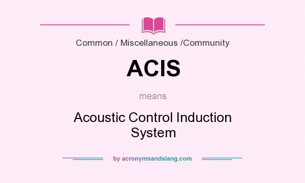 What does ACIS mean? It stands for Acoustic Control Induction System