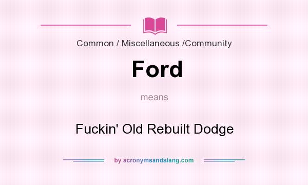 What does Ford mean? It stands for Fuckin` Old Rebuilt Dodge