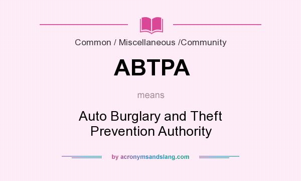 What does ABTPA mean? It stands for Auto Burglary and Theft Prevention Authority