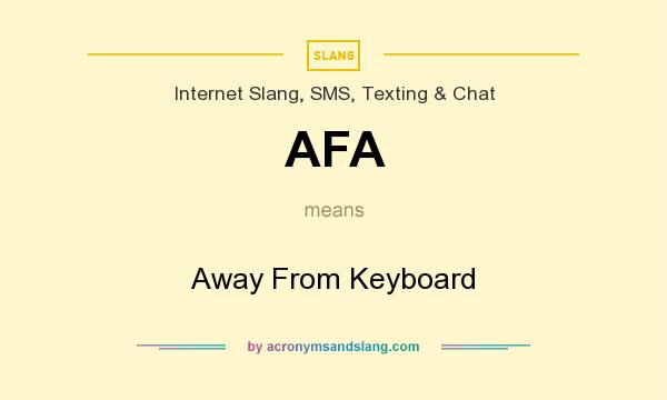 What does AFA mean? It stands for Away From Keyboard