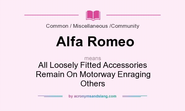 What does Alfa Romeo mean? It stands for All Loosely Fitted Accessories Remain On Motorway Enraging Others