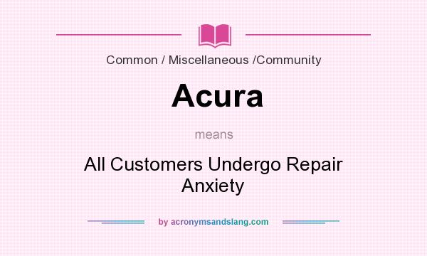 What does Acura mean? It stands for All Customers Undergo Repair Anxiety