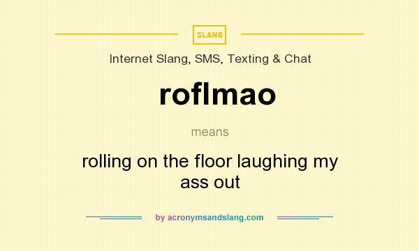 What does roflmao mean? It stands for rolling on the floor laughing my ass out