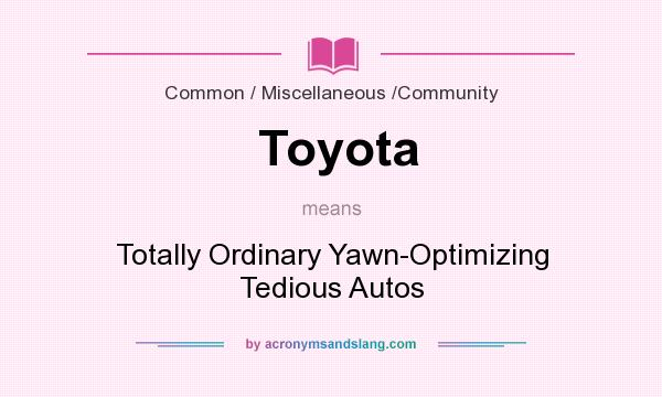 What does Toyota mean? It stands for Totally Ordinary Yawn-Optimizing Tedious Autos
