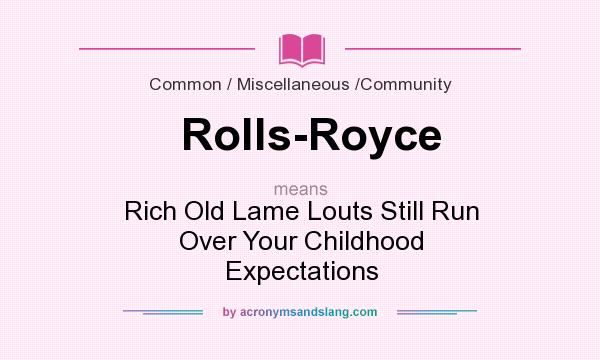 What does Rolls-Royce mean? It stands for Rich Old Lame Louts Still Run Over Your Childhood Expectations