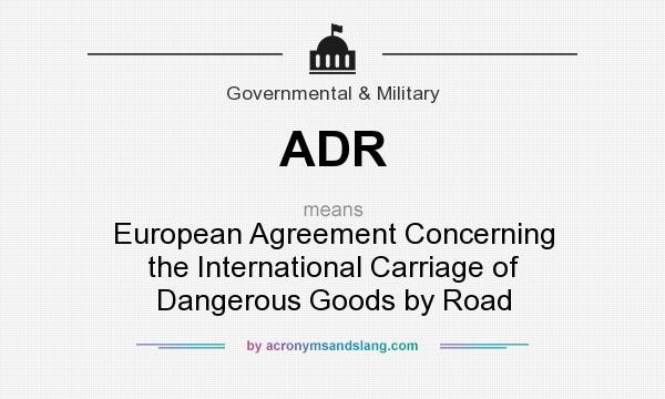 What does ADR mean? It stands for European Agreement Concerning the International Carriage of Dangerous Goods by Road