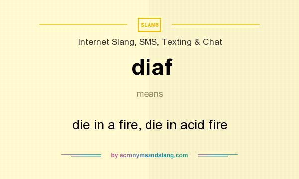 What does diaf mean? It stands for die in a fire, die in acid fire