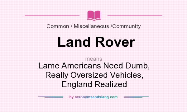 What does Land Rover mean? It stands for Lame Americans Need Dumb, Really Oversized Vehicles, England Realized