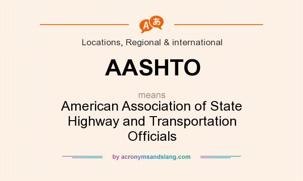 What does AASHTO mean? It stands for American Association of State Highway and Transportation Officials