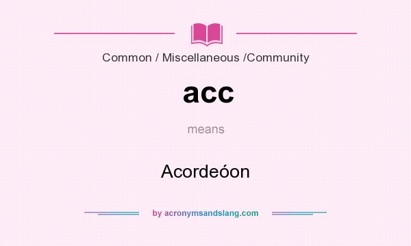 What does acc mean? It stands for Acordeóon