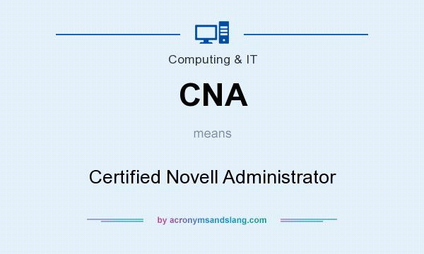 What does CNA mean? It stands for Certified Novell Administrator