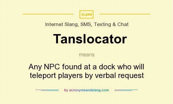 What does Tanslocator mean? It stands for Any NPC found at a dock who will teleport players by verbal request