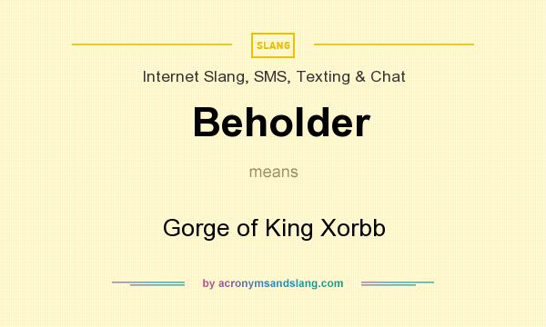 What does Beholder mean? It stands for Gorge of King Xorbb